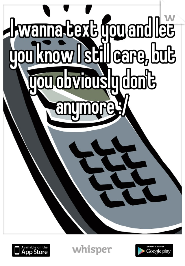 I wanna text you and let you know I still care, but you obviously don't anymore :/