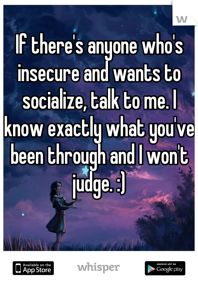 If there's anyone who's insecure and wants to socialize, talk to me. I know exactly what you've been through and I won't judge. :)