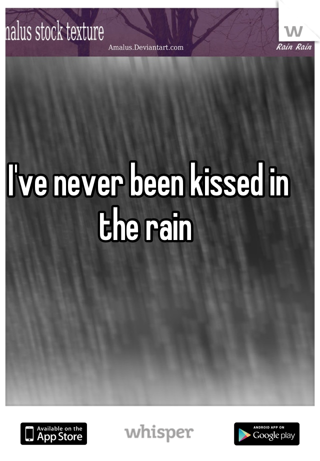 I've never been kissed in the rain