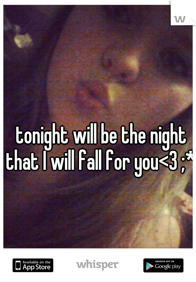 tonight will be the night that I will fall for you<3 ;*