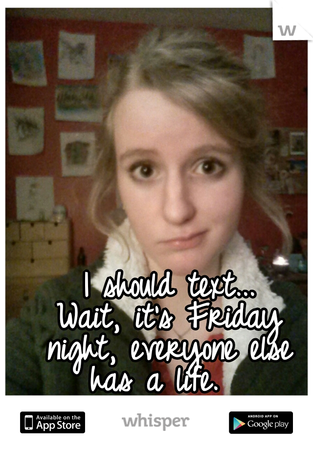 I should text...  Wait, it's Friday night, everyone else has a life.