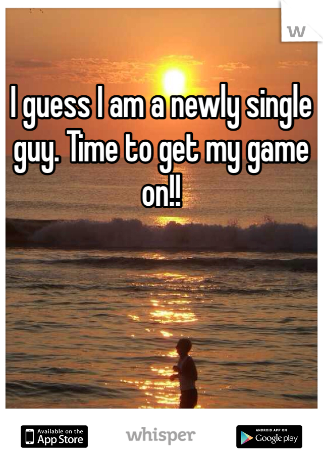 I guess I am a newly single guy. Time to get my game on!!