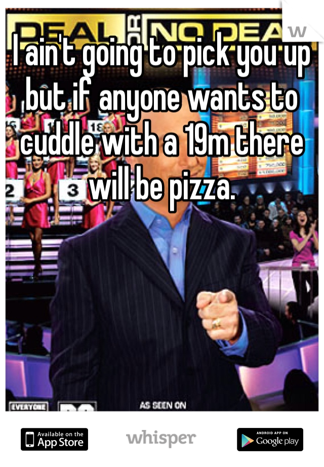 I ain't going to pick you up but if anyone wants to cuddle with a 19m there will be pizza.