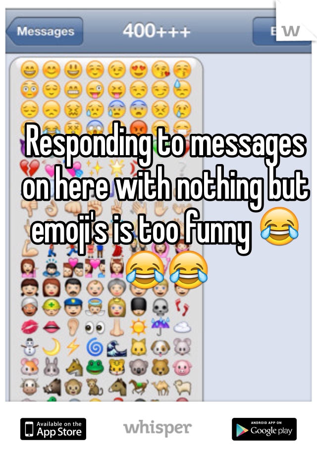 Responding to messages on here with nothing but emoji's is too funny 😂😂😂