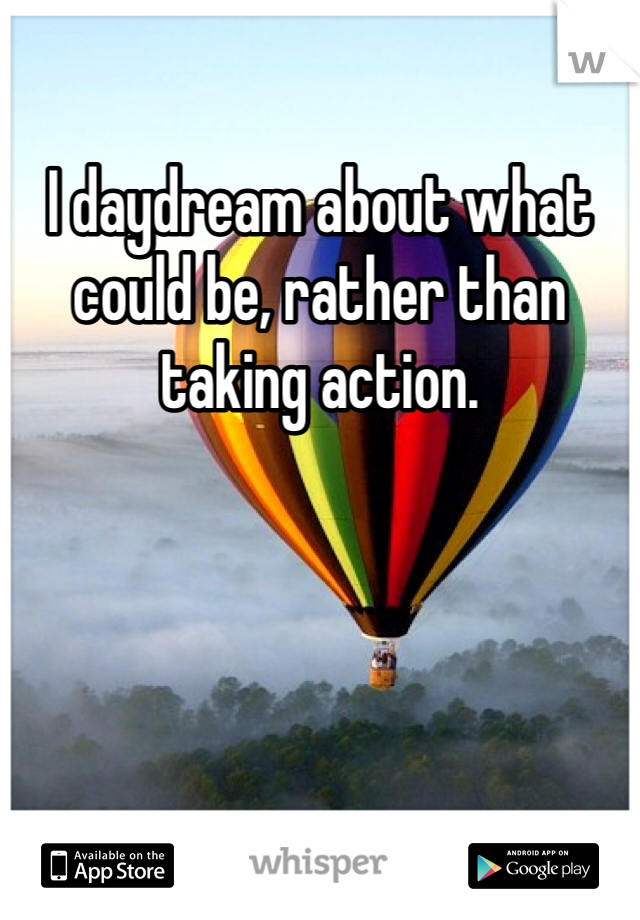 I daydream about what could be, rather than taking action.