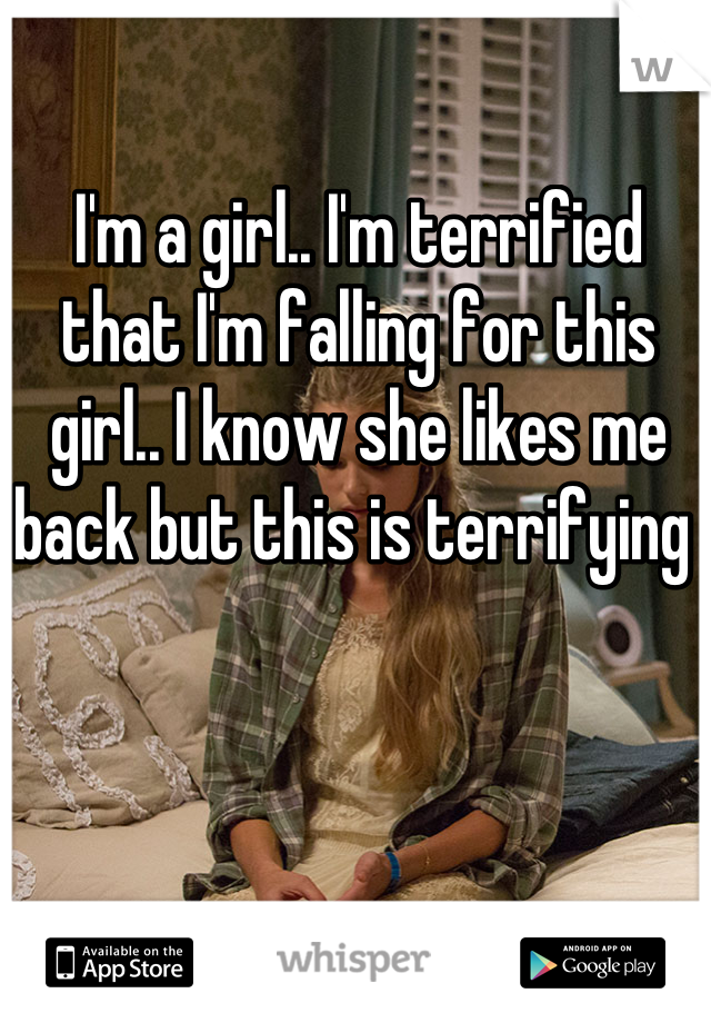 I'm a girl.. I'm terrified that I'm falling for this girl.. I know she likes me back but this is terrifying