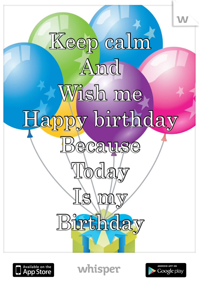 Keep calm And Wish me Happy birthday  Because Today  Is my  Birthday