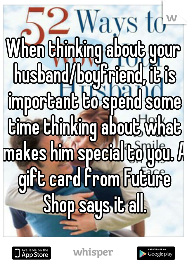 When thinking about your husband/boyfriend, it is important to spend some time thinking about what makes him special to you. A gift card from Future Shop says it all.