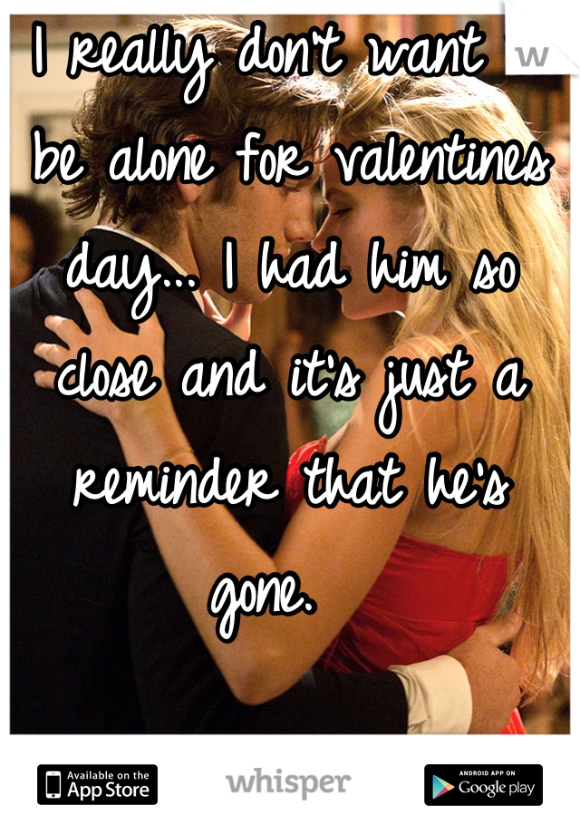 I really don't want to be alone for valentines day... I had him so close and it's just a reminder that he's gone.