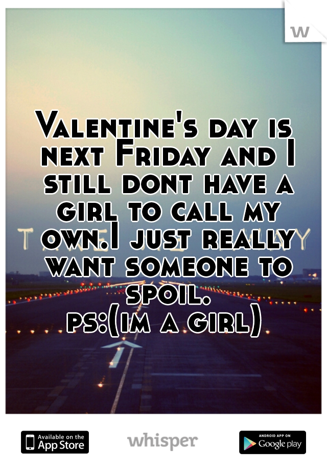Valentine's day is next Friday and I still dont have a girl to call my own.I just really want someone to spoil. ps:(im a girl)