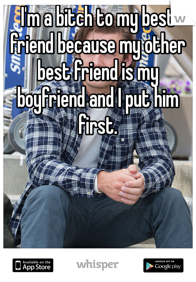 I'm a bitch to my best friend because my other best friend is my boyfriend and I put him first.