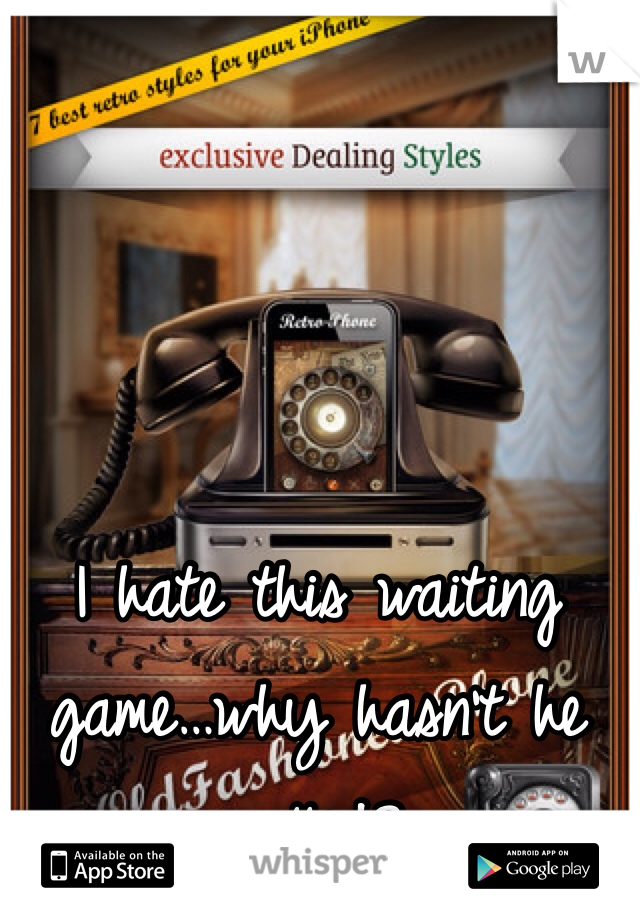 I hate this waiting game…why hasn't he called?