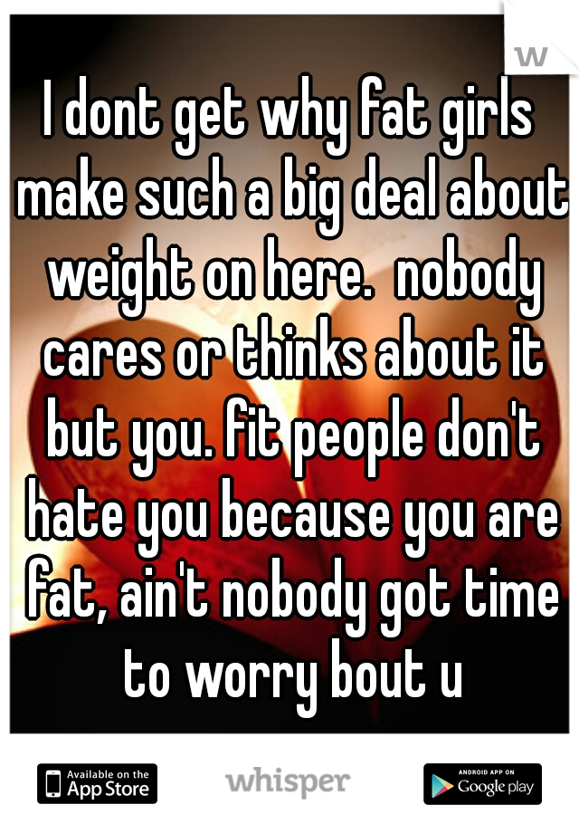 I dont get why fat girls make such a big deal about weight on here.  nobody cares or thinks about it but you. fit people don't hate you because you are fat, ain't nobody got time to worry bout u
