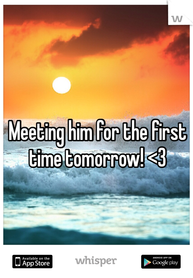 Meeting him for the first time tomorrow! <3