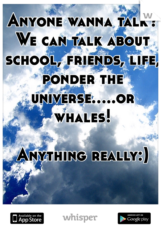 Anyone wanna talk? We can talk about school, friends, life, ponder the universe.....or whales!  Anything really:)