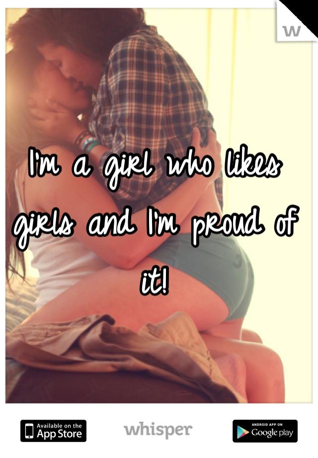 I'm a girl who likes girls and I'm proud of it!