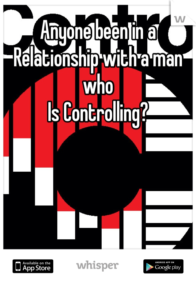 Anyone been in a Relationship with a man who Is Controlling?
