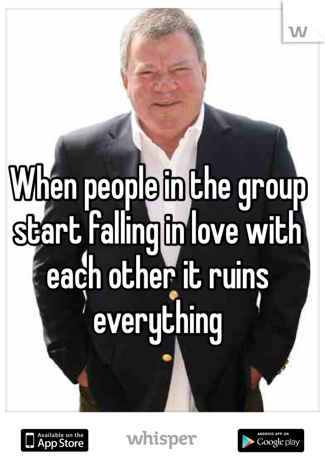 When people in the group start falling in love with each other it ruins everything