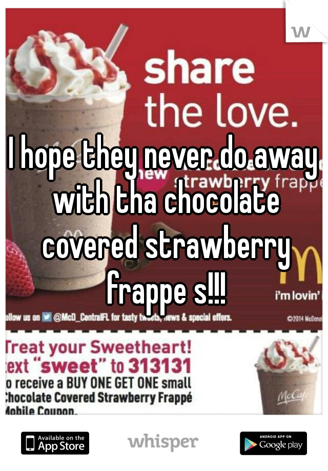 I hope they never do away with tha chocolate covered strawberry frappe s!!!