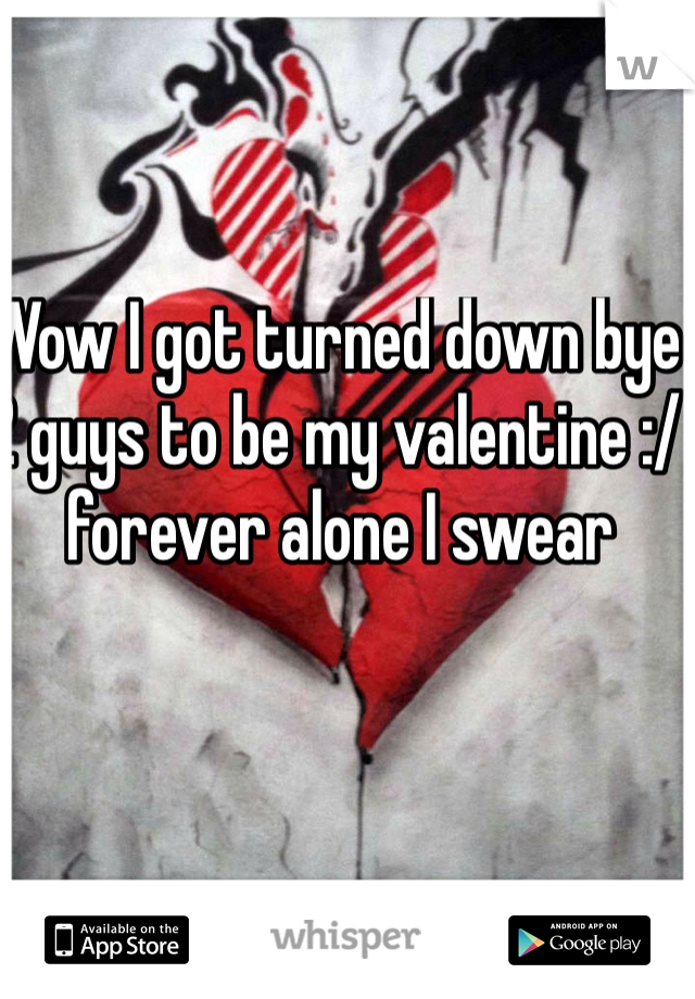 Wow I got turned down bye 2 guys to be my valentine :/ forever alone I swear