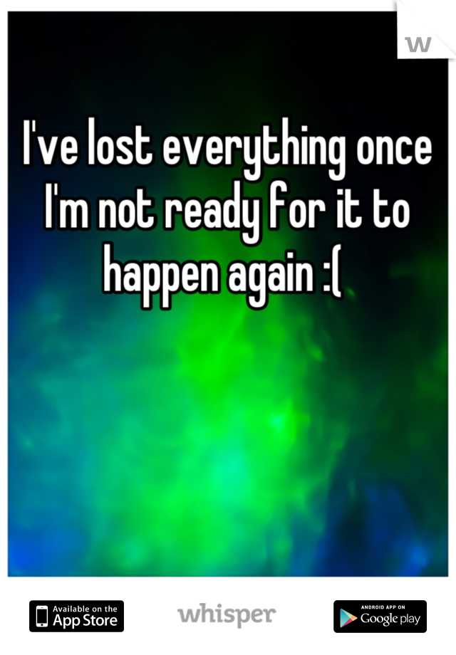 I've lost everything once I'm not ready for it to happen again :(