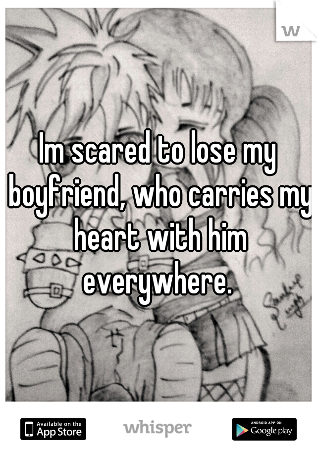 Im scared to lose my boyfriend, who carries my heart with him everywhere.