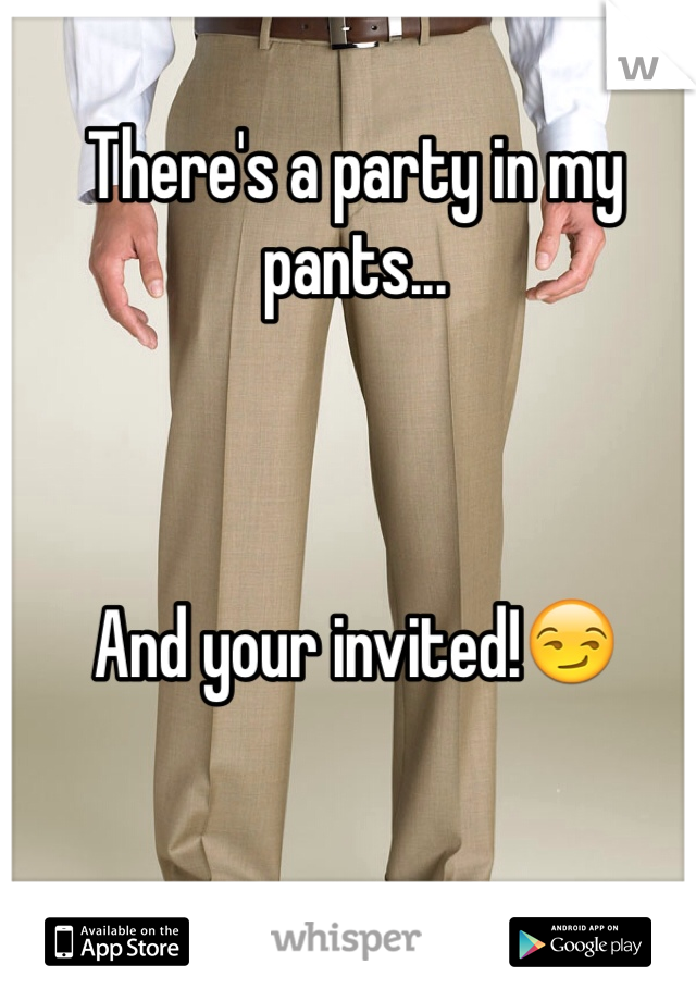 There's a party in my pants...    And your invited!😏