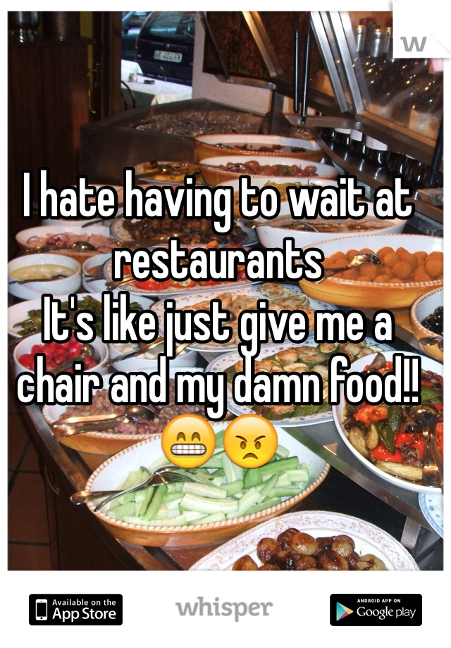 I hate having to wait at restaurants It's like just give me a chair and my damn food!! 😁😠