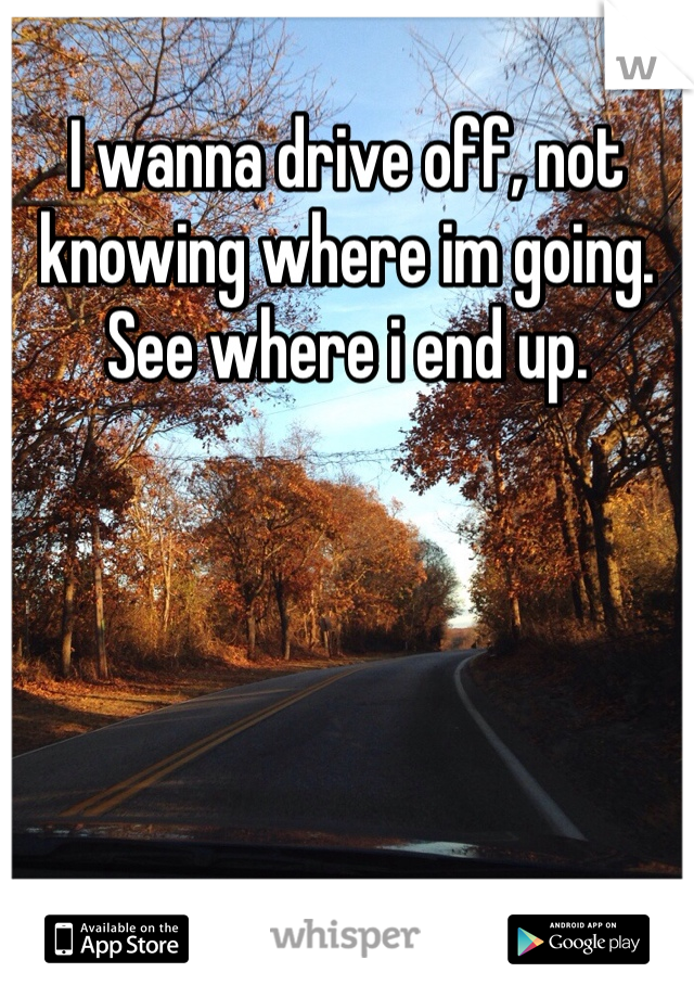 I wanna drive off, not knowing where im going. See where i end up.