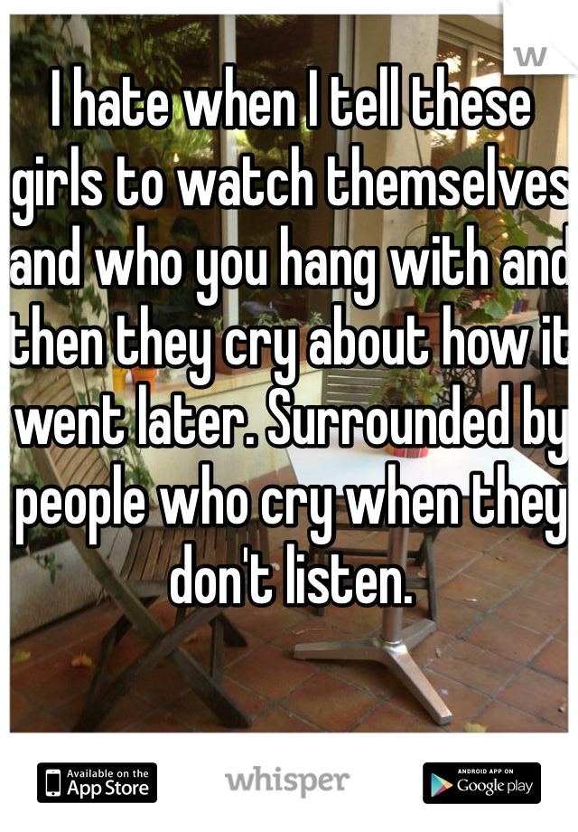 I hate when I tell these girls to watch themselves and who you hang with and then they cry about how it went later. Surrounded by people who cry when they don't listen.