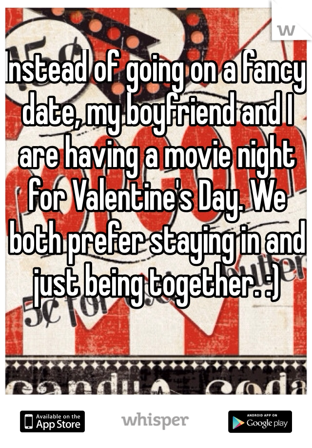 Instead of going on a fancy date, my boyfriend and I are having a movie night for Valentine's Day. We both prefer staying in and just being together. :)