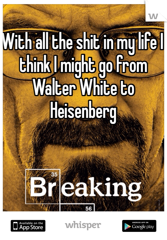 With all the shit in my life I think I might go from Walter White to Heisenberg