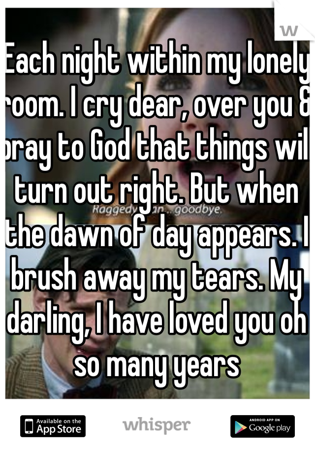 Each night within my lonely room. I cry dear, over you & pray to God that things will turn out right. But when the dawn of day appears. I brush away my tears. My darling, I have loved you oh so many years