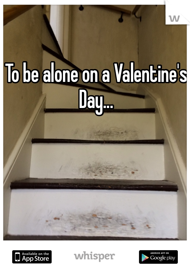 To be alone on a Valentine's Day...