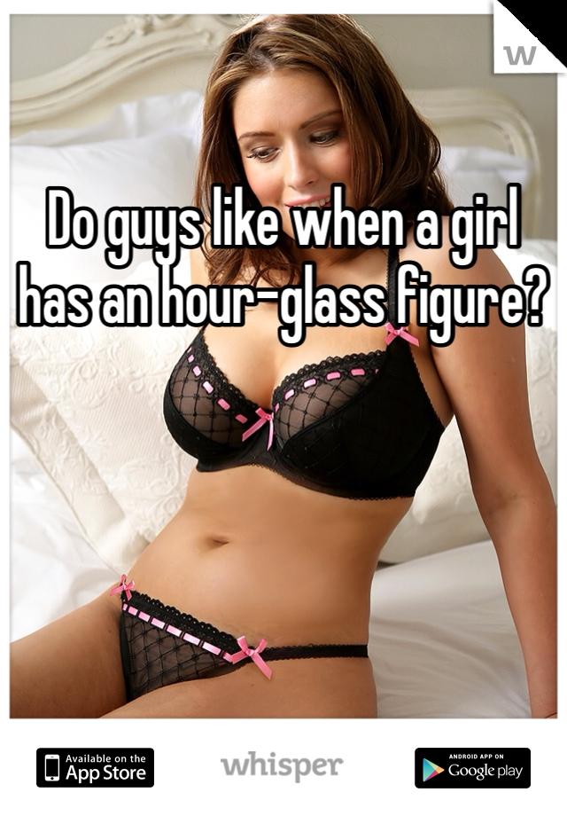 Do guys like when a girl has an hour-glass figure?