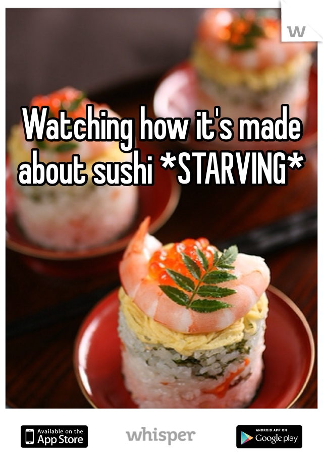 Watching how it's made about sushi *STARVING*