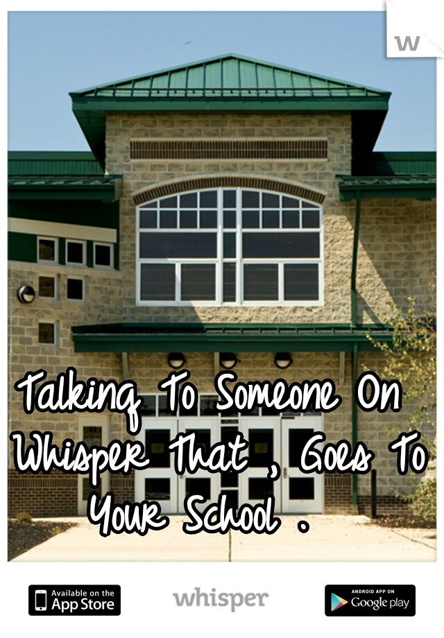 Talkinq To Someone On Whisper That , Goes To Your School .