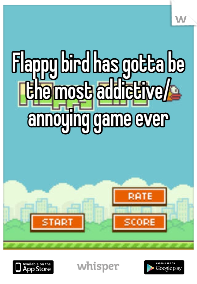Flappy bird has gotta be the most addictive/ annoying game ever