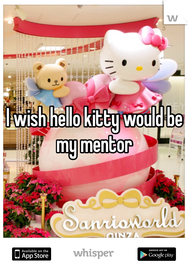 I wish hello kitty would be my mentor