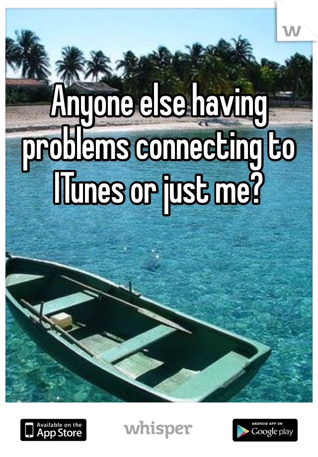 Anyone else having problems connecting to ITunes or just me?