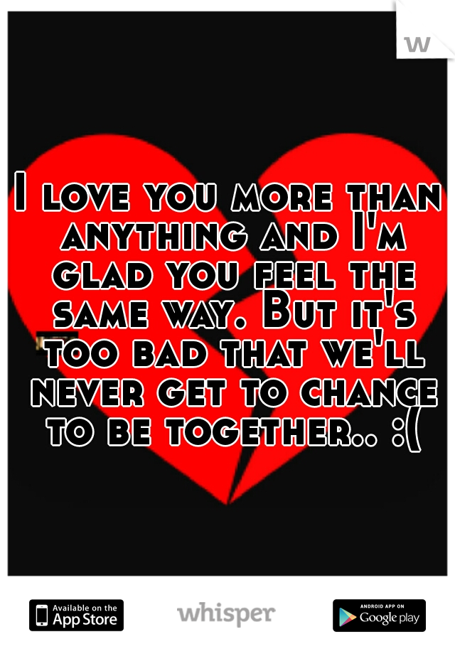 I love you more than anything and I'm glad you feel the same way. But it's too bad that we'll never get to chance to be together.. :(