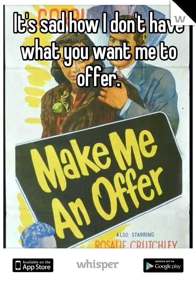 It's sad how I don't have what you want me to offer.