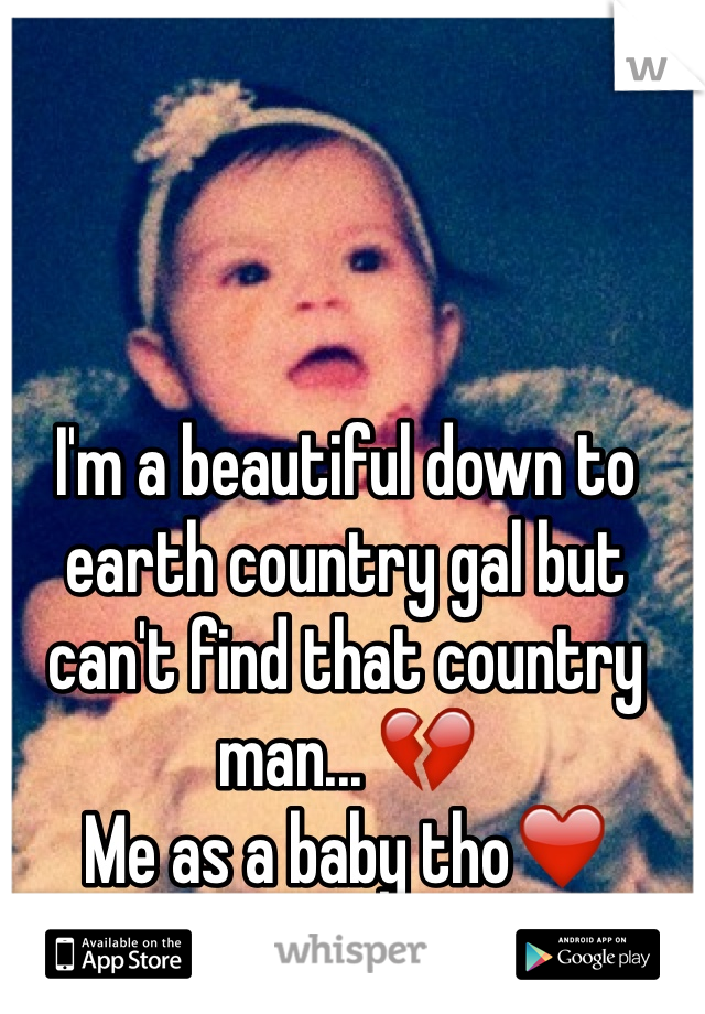 I'm a beautiful down to earth country gal but can't find that country man... 💔 Me as a baby tho❤️