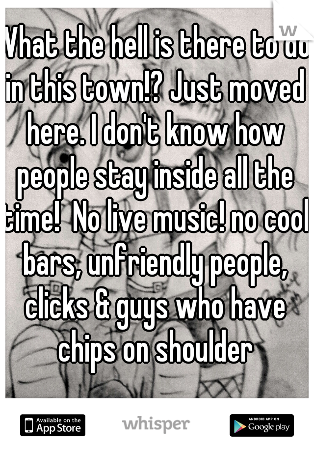 What the hell is there to do in this town!? Just moved here. I don't know how people stay inside all the time!  No live music! no cool bars, unfriendly people, clicks & guys who have chips on shoulder