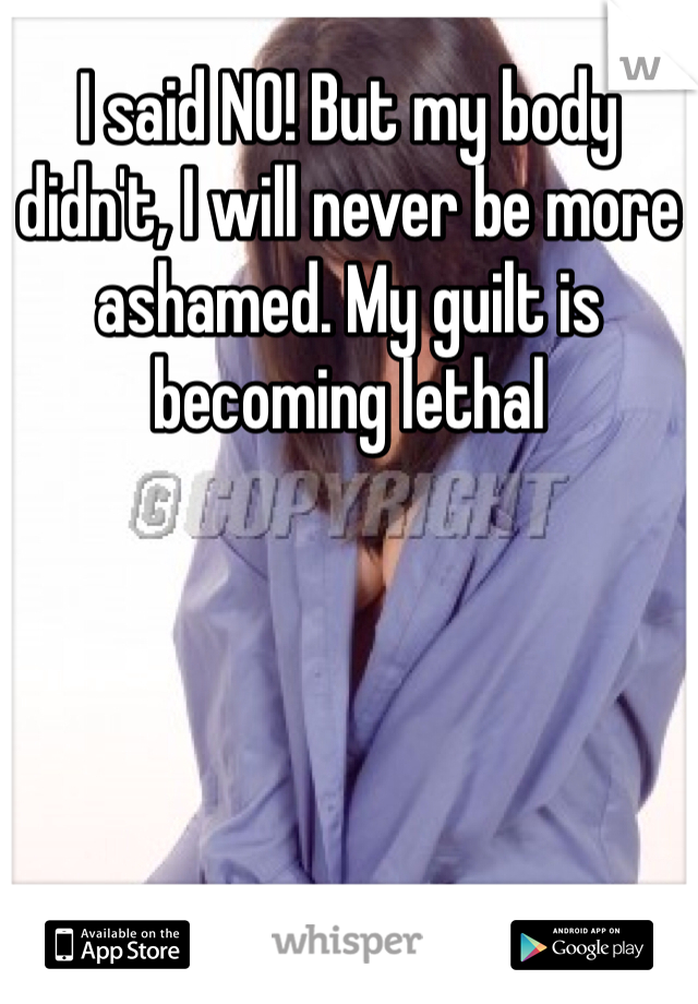 I said NO! But my body didn't, I will never be more ashamed. My guilt is becoming lethal