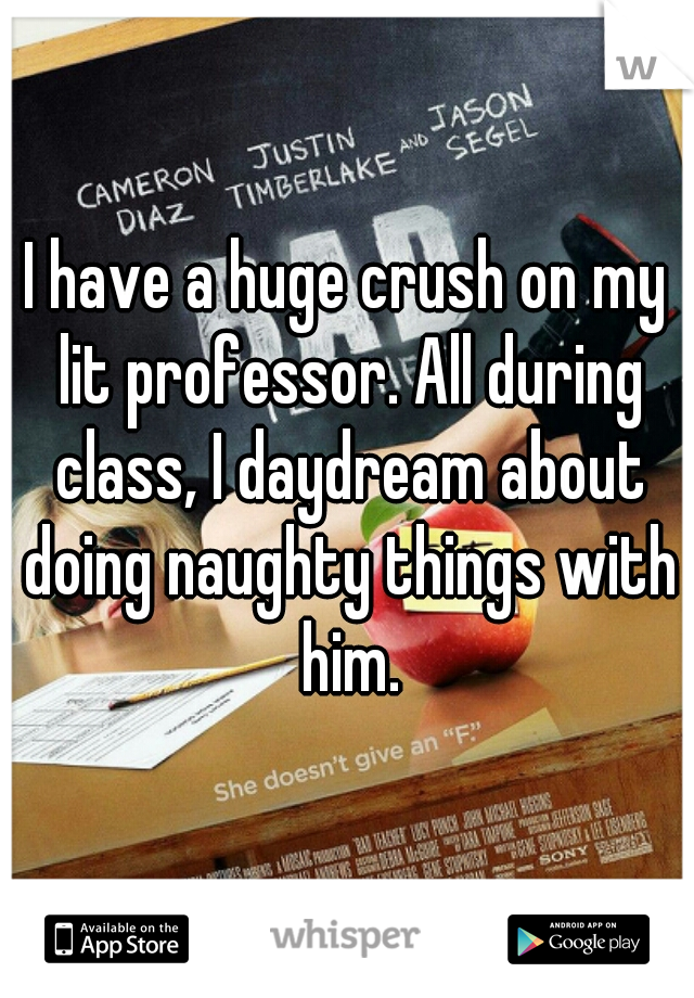 I have a huge crush on my lit professor. All during class, I daydream about doing naughty things with him.
