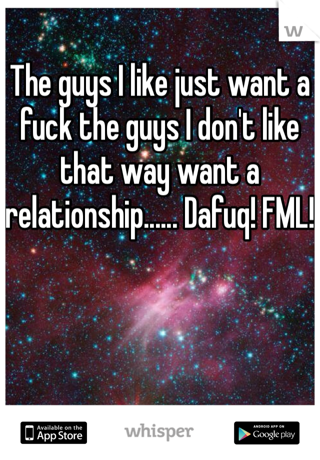 The guys I like just want a fuck the guys I don't like that way want a relationship...... Dafuq! FML!