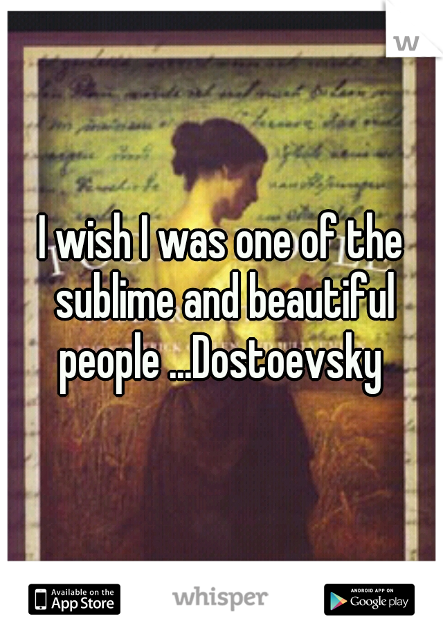 I wish I was one of the sublime and beautiful people ...Dostoevsky