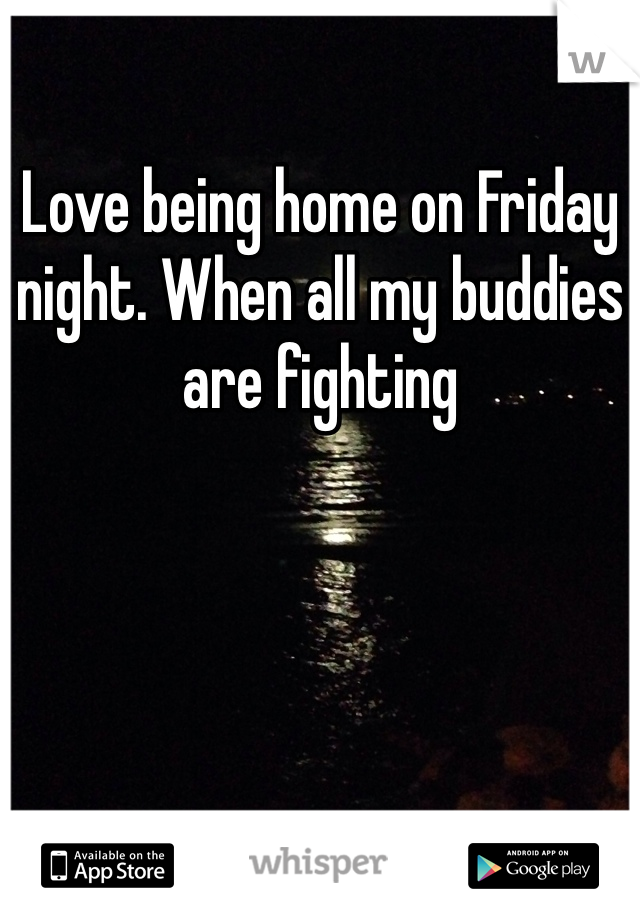 Love being home on Friday night. When all my buddies are fighting