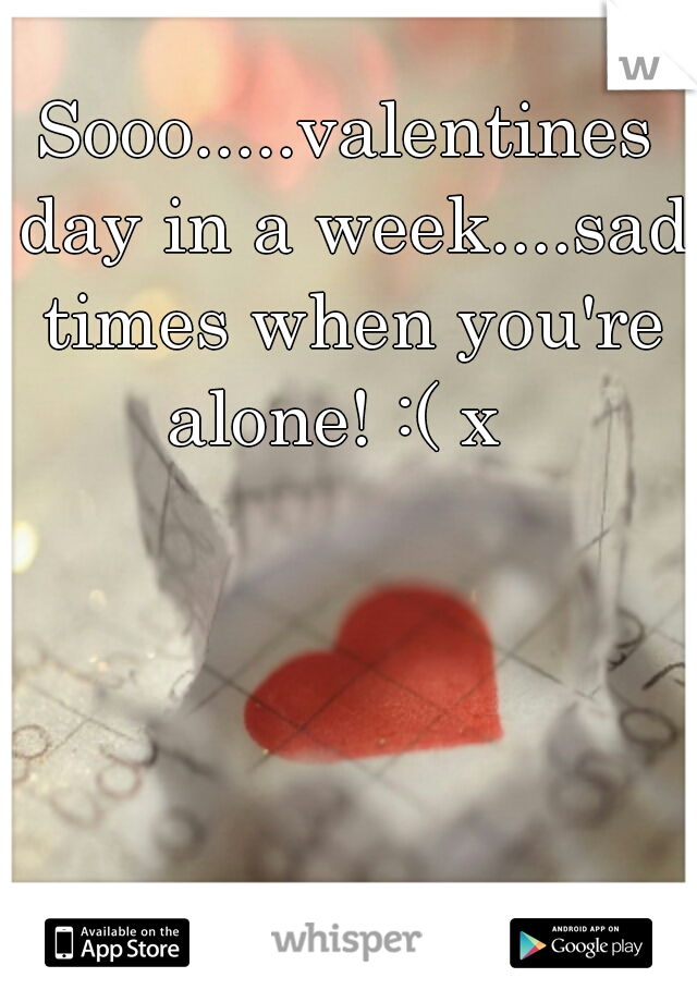 Sooo.....valentines day in a week....sad times when you're alone! :( x